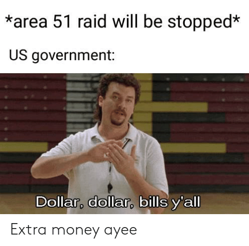 Ayee: *area 51 raid will be stopped*  US government:  Dollar, dollar, bills y'all Extra money ayee