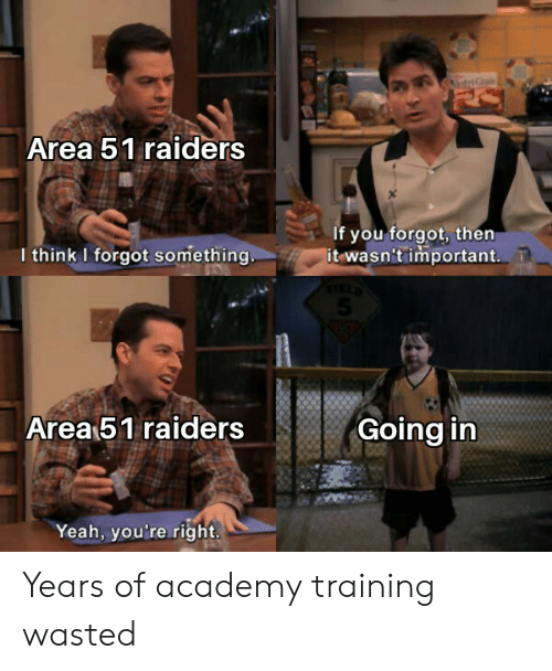 Raiders: Area 51 raiders  If you forgot, then  it wasn't important.  I think I forgot something  Area 51 raiders  Going in  Yeah, you're right. Years of academy training wasted