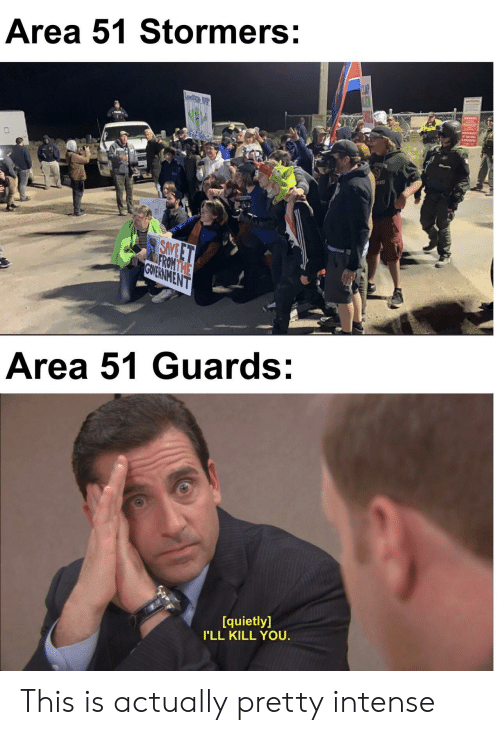 Government, Area 51, and You: Area 51 Stormers:  CLAP  Leete  ONS  SAVE ET  FROMTHE  GOVERNMENT  Area 51 Guards:  quietly]  I'LL KILL YOU. This is actually pretty intense