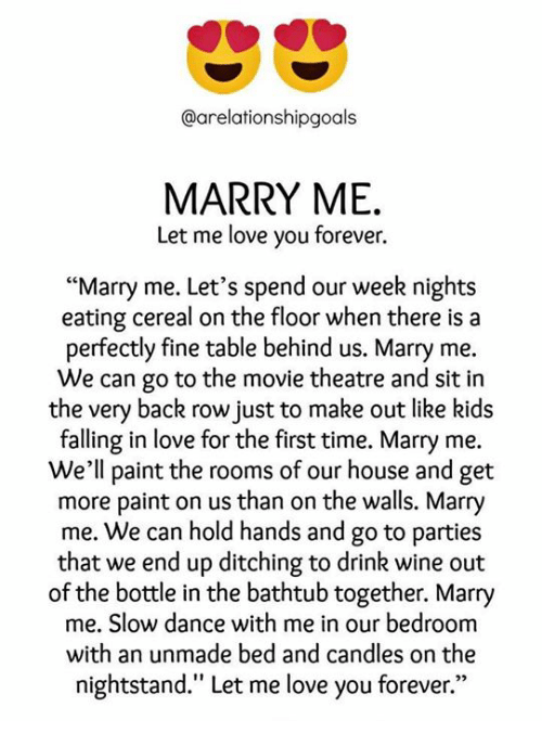 "Love, Memes, and Wine: @arelationshipgoals  MARRY ME.  Let me love you forever.  ""Marry me. Let's spend our week nights  eating cereal on the floor when there is a  perfectly fine table behind us. Marry me.  We can go to the movie theatre and sit in  the very back row just to make out like kids  falling in love for the first time. Marry me  We'll paint the rooms of our house and get  more paint on us than on the walls. Marry  me. We can hold hands and go to parties  that we end up ditching to drink wine out  of the bottle in the bathtub together. Marry  me. Slow dance with me in our bedroonm  with an unmade bed and candles on the  nightstand."" Let me love you forever."""