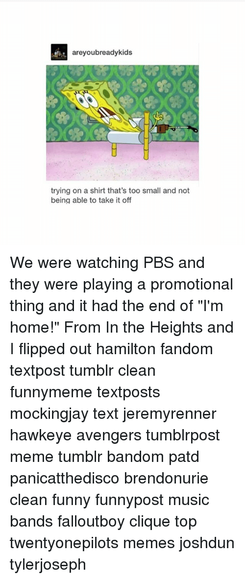 """in the heights: areyoubreadykids  trying on a shirt that's too small and not  being able to take it off We were watching PBS and they were playing a promotional thing and it had the end of """"I'm home!"""" From In the Heights and I flipped out hamilton fandom textpost tumblr clean funnymeme textposts mockingjay text jeremyrenner hawkeye avengers tumblrpost meme tumblr bandom patd panicatthedisco brendonurie clean funny funnypost music bands falloutboy clique top twentyonepilots memes joshdun tylerjoseph"""