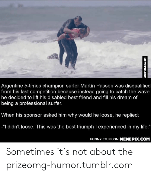 argentine: Argentine 5-times champion surfer Martín Passeri was disqualified  from his last competition because instead going to catch the wave  he decided to lift his disabled best friend and fill his dream of  being a professional surfer.  When his sponsor asked him why would he loose, he replied:  -"