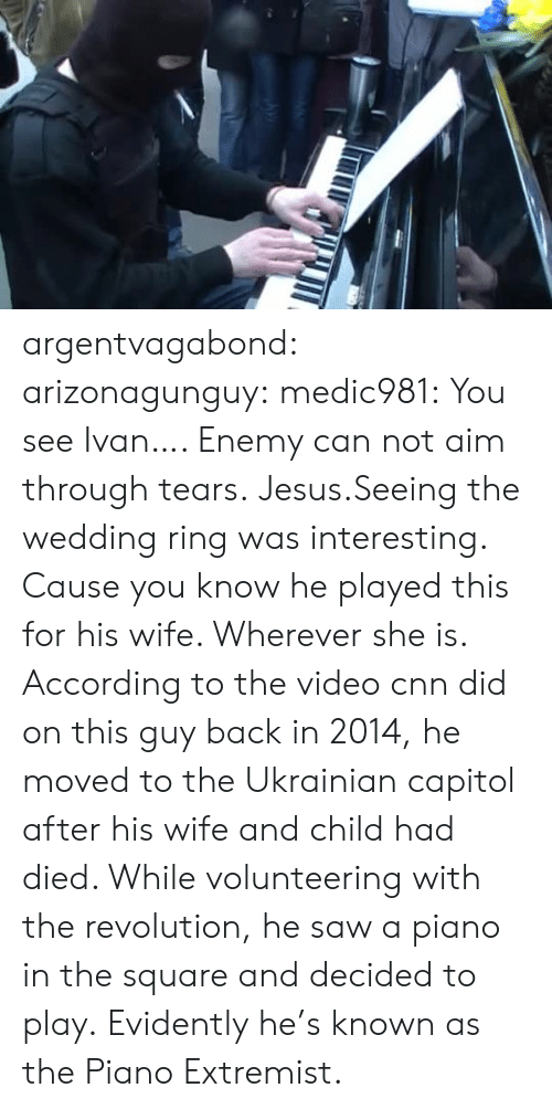 Wherever: argentvagabond:  arizonagunguy:   medic981:  You see Ivan….  Enemy can not aim through tears.  Jesus.Seeing the wedding ring was interesting. Cause you know he played this for his wife. Wherever she is.   According to the video cnn did on this guy back in 2014, he moved to the Ukrainian capitol after his wife and child had died. While volunteering with the revolution, he saw a piano in the square and decided to play. Evidently he's known as the Piano Extremist.