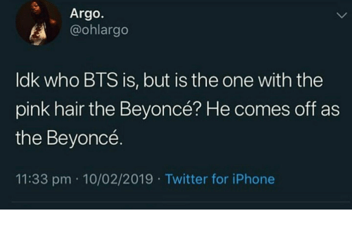 Beyonce, Iphone, and Twitter: Argo.  @ohlargo  ldk who BTS is, but is the one with the  pink hair the Beyoncé? He comes off as  the Beyoncé.  11:33 pm 10/02/2019 Twitter for iPhone