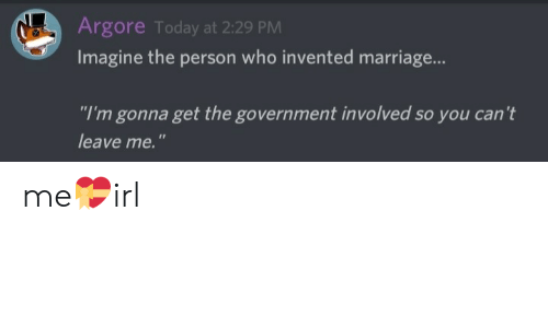 """Marriage, Today, and Government: Argore Today at 2:29 PM  Imagine the person who invented marriage...  """"I'm gonna get the government involved so you can't  leave me."""" me💝irl"""