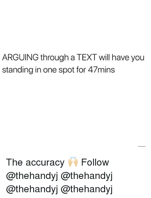 Memes, Text, and 🤖: ARGUING through a TEXT will have you  standing in one spot for 47mins The accuracy 🙌🏼 Follow @thehandyj @thehandyj @thehandyj @thehandyj
