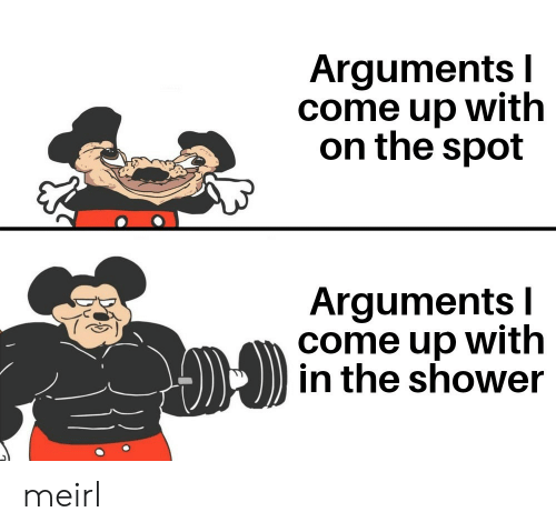 Arguments: Arguments I  come up with  on the spot  Arguments I  come up with  in the shower meirl