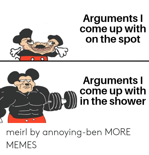 Arguments: Arguments I  come up with  on the spot  Arguments I  come up with  in the shower meirl by annoying-ben MORE MEMES