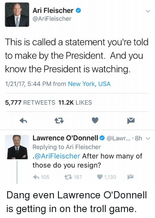 odonnell: Ari Fleischer  @AriFleischer  This is called a statement you're told  to make by the President. And you  know the President is watching.  1/21/17, 5:44 PM from New York, USA  5,777  RETWEETS 11.2K  LIKES  Lawrence O'Donnell  @Lawr... 8h  v  Replying to Ari Fleischer  @Ari Fleischer After how many of  those do you resign?  105  t 187 1,130  M Dang even Lawrence O'Donnell is getting in on the troll game.