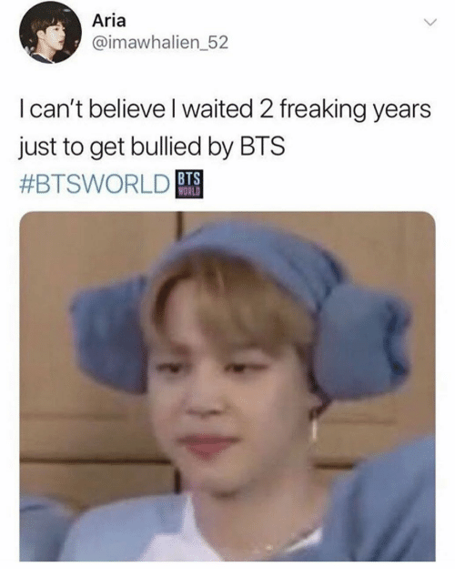 aria: Aria  @imawhalien_52  Ican't believe I waited 2 freaking years  just to get bullied by BTS