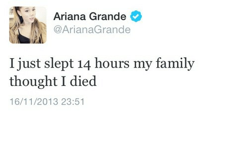 Ariana Grande, Thought, and Ariana: Ariana Grande  @ArianaGrande  I just slept 14 hours my famil;y  thought I died  16/11/2013 23:51