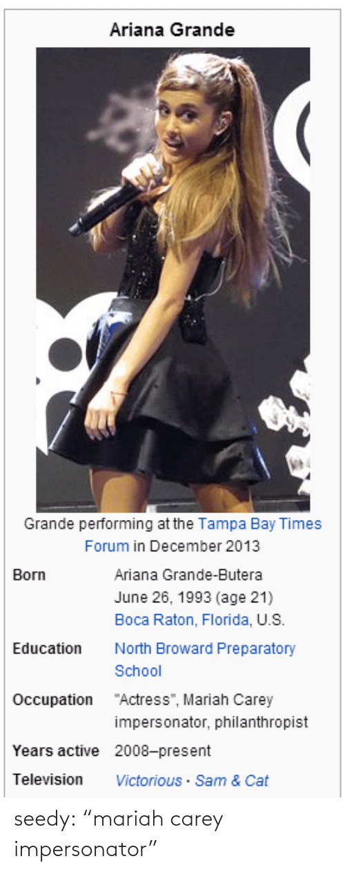 "Ariana Grande, Mariah Carey, and School: Ariana Grande  Grande performing at the Tampa Bay Times  Forum in December 2013  Born  Ariana Grande-Butera  June 26, 1993 (age 21)  Boca Raton, Florida, U.S  Education North Broward Preparatory  School  Occupation  ""Actress"", Mariah Carey  impersonator, philanthropist  Years active 2008-present  Television Victorious Sam & Cat seedy:  ""mariah carey impersonator"""