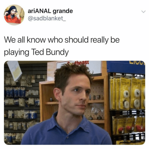 Ted, Dank Memes, and Ted Bundy: ariANAL grande  @sadblanket_  We all know who should really be  playing Ted Bundy  St