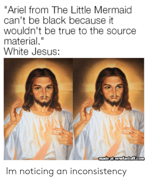 """Ariel, Jesus, and True: """"Ariel from The Little Mermaid  can't be black because it  wouldn't be true to the source  material.""""  White Jesus:  madeat newfastuff.com Im noticing an inconsistency"""