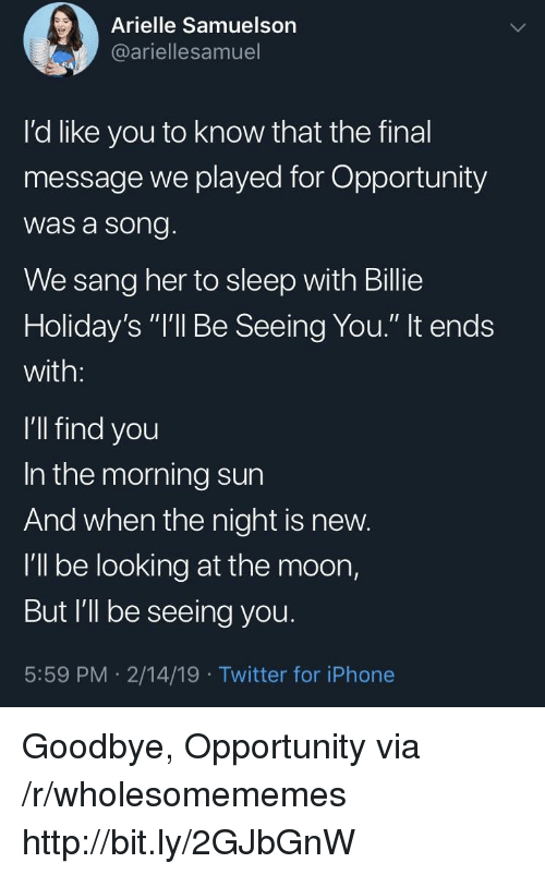 "Iphone, Twitter, and Sang: Arielle Samuelson  @ariellesamuel  I'd like you to know that the final  message we played for Opportunity  was a song  We sang her to sleep with Billie  Holiday's ""I'll Be Seeing You."" It ends  with:  I'll find you  In the morning sun  And when the night is new.  I'll be looking at the moon,  But I'll be seeing you  5:59 PM 2/14/19 Twitter for iPhone Goodbye, Opportunity via /r/wholesomememes http://bit.ly/2GJbGnW"