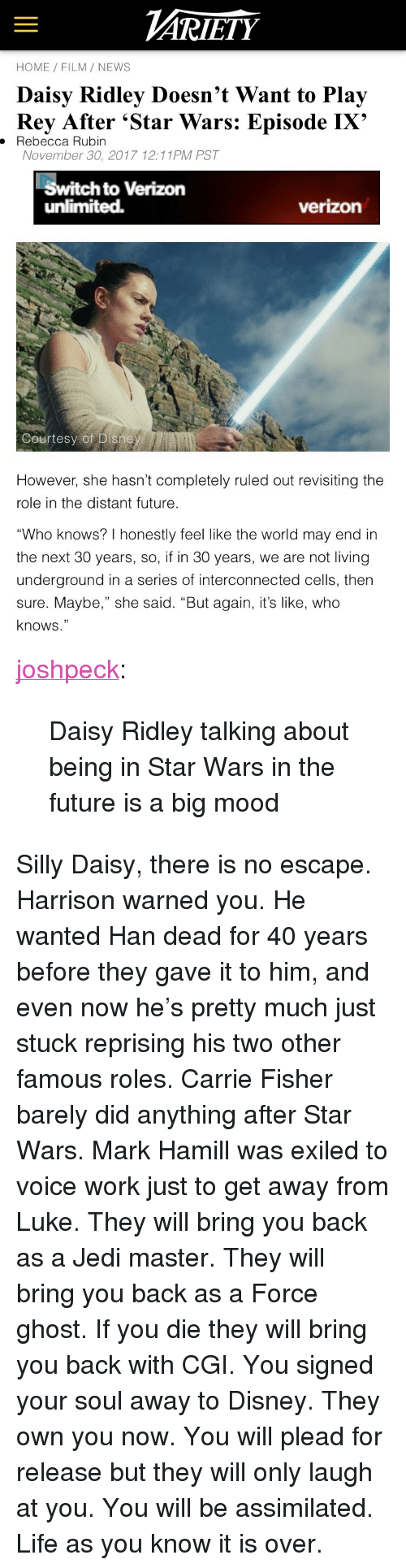 """Carrie Fisher: ARİETY  HOME FILM/ NEWS  Daisy Ridley Doesn't Want to Play  Rey After 'Star Wars: Episode IX'  . Rebecca Rubin  November 30, 2017 12:11PM PST  Switch to Verizon  unlimited.  verizon  Courtesy of Disne   However, she hasn't completely ruled out revisiting the  role in the distant future  """"Who knows? I honestly feel like the world may end in  the next 30 years, so, if in 30 years, we are not living  underground in a series of interconnected cells, then  sure. Maybe,"""" she said. """"But again, it's like, who  knows."""" <p><a href=""""http://joshpeckofficial.com/post/168948838043/daisy-ridley-talking-about-being-in-star-wars-in"""" class=""""tumblr_blog"""">joshpeck</a>:</p>  <blockquote><p>Daisy Ridley talking about being in Star Wars in the future is a big mood</p></blockquote>  <p>Silly Daisy, there is no escape. Harrison warned you. He wanted Han dead for 40 years before they gave it to him, and even now he's pretty much just stuck reprising his two other famous roles. Carrie Fisher barely did anything after Star Wars. Mark Hamill was exiled to voice work just to get away from Luke. They will bring you back as a Jedi master. They will bring you back as a Force ghost. If you die they will bring you back with CGI. You signed your soul away to Disney. They own you now. You will plead for release but they will only laugh at you. You will be assimilated. Life as you know it is over.</p>"""