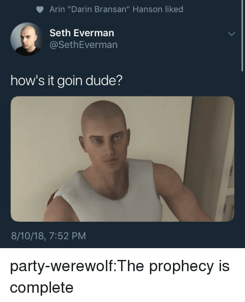 """The Prophecy: Arin """"Darin Bransan"""" Hanson liked  Seth Everman  @SethEverman  how's it goin dude?  8/10/18, 7:52 PM party-werewolf:The prophecy is complete"""
