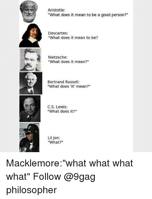 "Lil Jon: Aristotle  ""What does it mean to be a good person?""  Descartes:  ""What does it mean to be?  Nietzsche:  ""What does it mean?""  Bertrand Russell  ""What does 'it mean?""  C.S. Lewis:  ""What does it?""  Lil Jon:  ""What?"" Macklemore:""what what what what"" Follow @9gag philosopher"