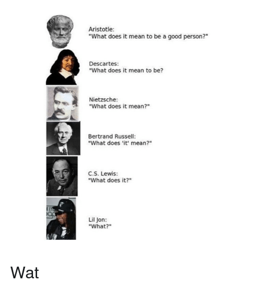 "Lil Jon: Aristotle:  ""What does it mean to be a good person?""  Descartes:  ""What does it mean to be?  Nietzsche:  ""What does it mean?""  Bertrand Russell:  ""What does it' mean?""  C.S. Lewis:  ""What does it?""  Lil Jon:  ""What?"" Wat"