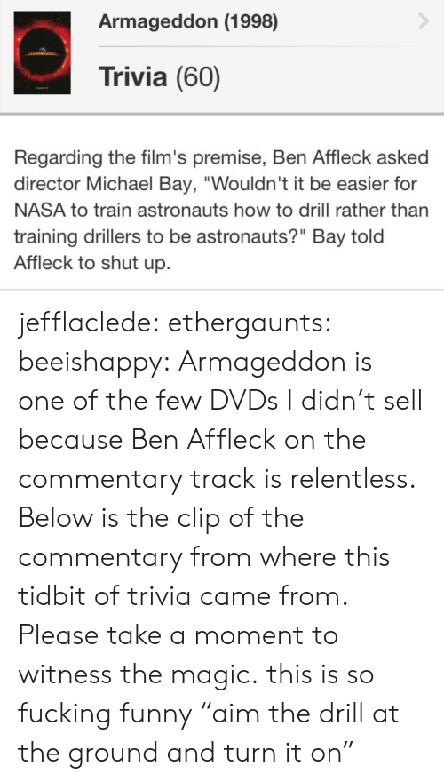 """Fucking, Funny, and Nasa: Armageddon (1998)  Trivia (60)  Regarding the film's premise, Ben Affleck asked  director Michael Bay, """"Wouldn't it be easier for  NASA to train astronauts how to drill rather than  training drillers to be astronauts?"""" Bay told  Affleck to shut up. jefflaclede: ethergaunts:  beeishappy:  Armageddon is one of the few DVDs I didn't sell because Ben Affleck on the commentary track is relentless. Below is the clip of the commentary from where this tidbit of trivia came from. Please take a moment to witness the magic.  this is so fucking funny  """"aim the drill at the ground and turn it on"""""""