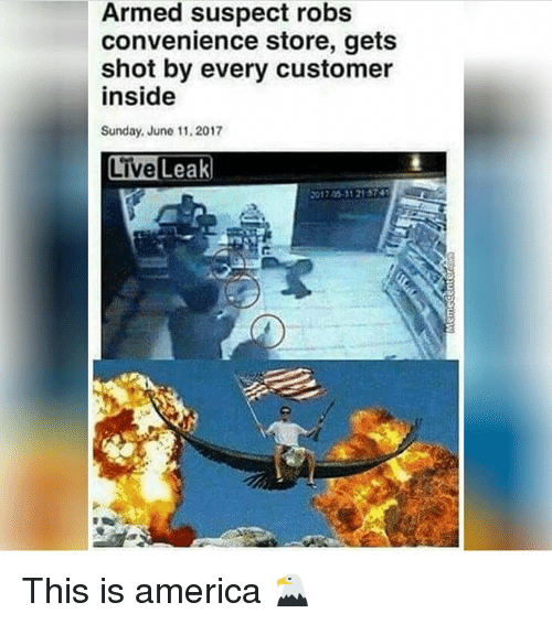 America, Live, and Sunday: Armed suspect robs  convenience store, gets  shot by every customer  inside  Sunday, June 11,2017  Live Leak  017 05-31 21 574 This is america 🦅