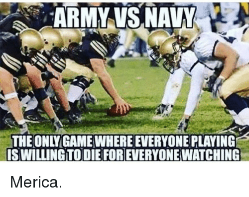 Memes, Army, and Navy: ARMY VS,NAVY  THE ONLYGAME WHERE EVERYONE PLAYING  IS WILLING TO DIE FOR EVERYONE WATCHING Merica.