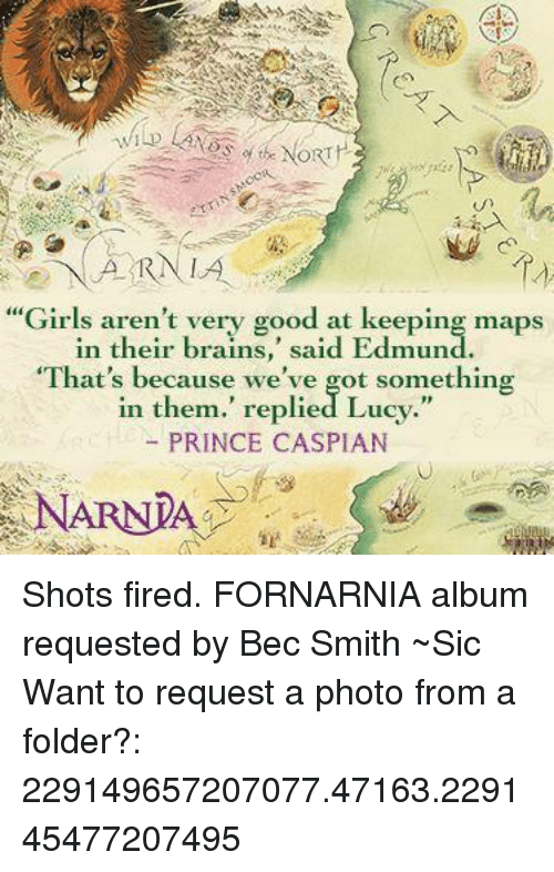 """Shot Fired: ARN LA  """"Girls aren't very good at keeping maps  in their brains  said Edmund  """"That's because we've got something  in them."""" replied Lucy.""""  PRINCE CASPIAN  NARNIA Shots fired.  FORNARNIA album requested by Bec Smith ~Sic   Want to request a photo from a folder?: 229149657207077.47163.229145477207495"""