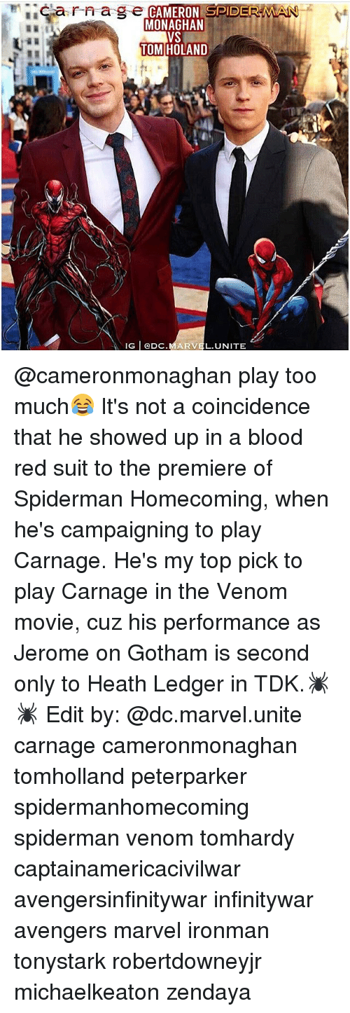 Memes, Too Much, and Avengers: arnage  CAMERON SPIDERMA  MONAGHAN  TOM HOLAND  IG DC.MARVEL.UNITE @cameronmonaghan play too much😂 It's not a coincidence that he showed up in a blood red suit to the premiere of Spiderman Homecoming, when he's campaigning to play Carnage. He's my top pick to play Carnage in the Venom movie, cuz his performance as Jerome on Gotham is second only to Heath Ledger in TDK.🕷🕷 Edit by: @dc.marvel.unite carnage cameronmonaghan tomholland peterparker spidermanhomecoming spiderman venom tomhardy captainamericacivilwar avengersinfinitywar infinitywar avengers marvel ironman tonystark robertdowneyjr michaelkeaton zendaya