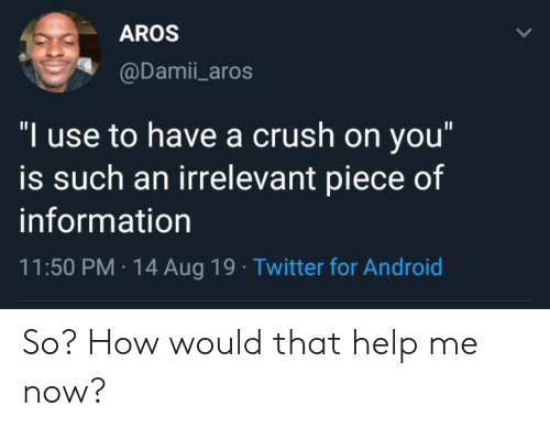 """Android, Crush, and Twitter: AROS  @Damii_aros  """"I use to have a crush on you""""  is such an irrelevant piece of  information  11:50 PM 14 Aug 19 Twitter for Android So? How would that help me now?"""