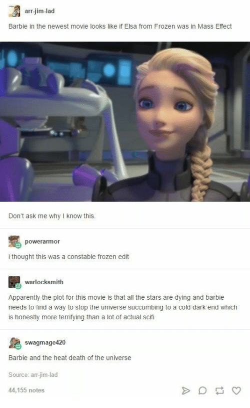 Barbie: arr.jim-lad  Barbie in the newest movie looks like if Elsa from Frozen was in Mass Effect  Don't ask me why I know this.  powerarmor  i thought this was a constable frozen edit  warlocksmith  Apparently the plot for this movie is that all the stars are dying and barbie  needs to find a way to stop the universe succumbing to a cold dark end which  is honestly more terrifying than a lot of actual scifi  swagmage420  Barbie and the heat death of the universe  Source: arr-jim-lad  44,155 notes  A