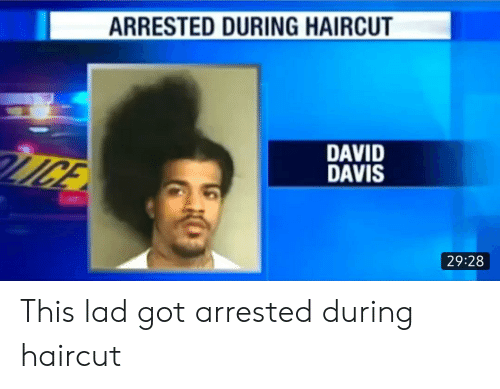 Haircut, Got, and Davis: ARRESTED DURING HAIRCUT  DAVID  DAVIS  MGE  29:28 This lad got arrested during haircut