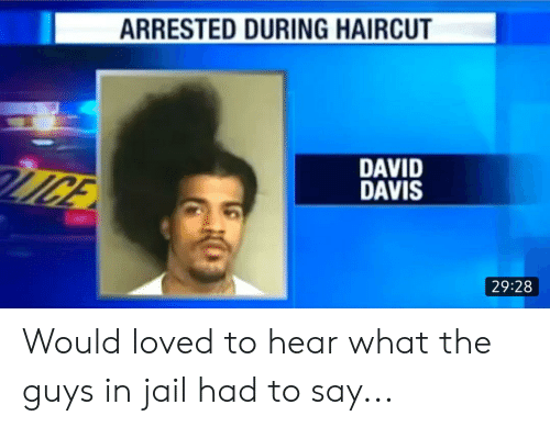 Haircut, Jail, and Just Fuck My Shit Up: ARRESTED DURING HAIRCUT  DAVID  DAVIS  MGE  29:28 Would loved to hear what the guys in jail had to say...