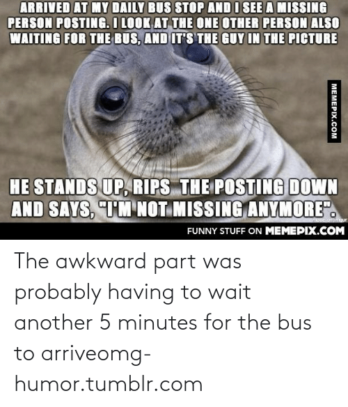 "Missing Person: ARRIVED AT MY DAILY BUS STOP AND I SEE A MISSING  PERSON POSTING. I LOOK AT THE ONE OTHER PERSON ALSO  WAITING FOR THE BUS, AND IT'S THE GUY IN THE PICTURE  HE STANDS UP, RIPS THE POSTING DOWN  AND SAYS, TM NOT MISSING ANYMORE"".  VEBde onmgur  FUNNY STUFF ON MEMEPIX.COM  MEMEPIX.COM The awkward part was probably having to wait another 5 minutes for the bus to arriveomg-humor.tumblr.com"