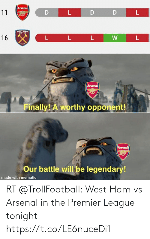 Arsenal, Premier League, and Soccer: Arsenal  11  D  D  WEST HAM  UNITED  16 X  L L L  LONoon  Arsenal  Finally! A worthy opponent!  Arsenal  Our battle will be legendary!  made with mematic RT @TrollFootball: West Ham vs Arsenal in the Premier League tonight https://t.co/LE6nuceDi1