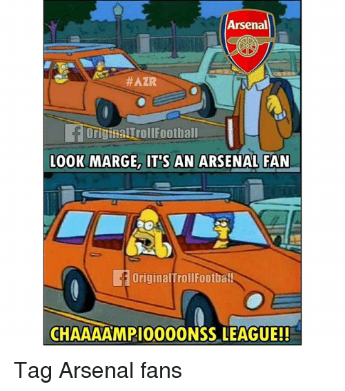Arsenal, Memes, and 🤖: Arsenal  #AZR  Orig alTrollFootball  LOOK MARGE, IT'S AN ARSENAL FAN  OriginalTrollFootbal  CHAAAAMPIO00ONSS LEAGUE!! Tag Arsenal fans