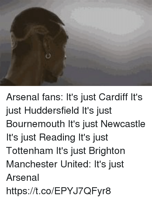 Arsenal Fans: Arsenal fans:  It's just Cardiff It's just Huddersfield It's just Bournemouth It's just Newcastle It's just Reading It's just Tottenham It's just Brighton  Manchester United: It's just Arsenal https://t.co/EPYJ7QFyr8