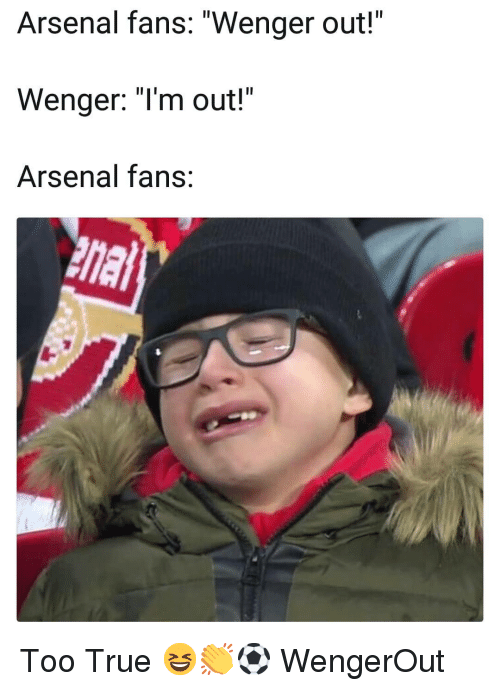 "Arsenal, Memes, and True: Arsenal fans: ""Wenger out!""  Wenger: ""Im out!""  Arsenal fans Too True 😆👏⚽️ WengerOut"