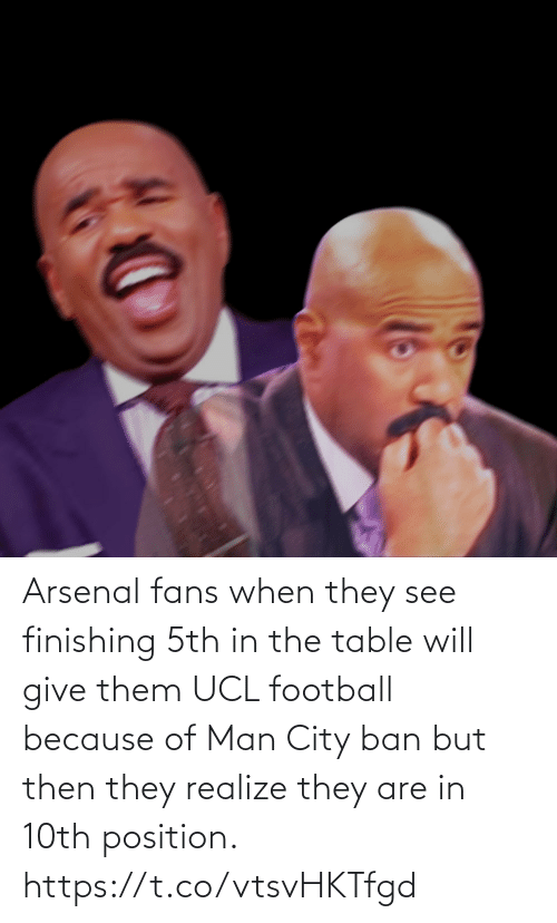 Finishing: Arsenal fans when they see finishing 5th in the table will give them UCL football because of Man City ban but then they realize they are in 10th position. https://t.co/vtsvHKTfgd