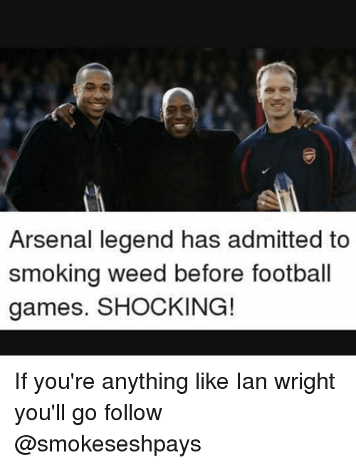 Arsenal, Football, and Memes: Arsenal legend has admitted to  smoking weed before football  games. SHOCKING! If you're anything like Ian wright you'll go follow @smokeseshpays