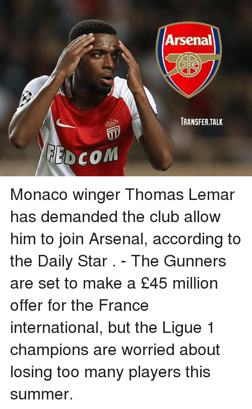 winger: Arsenal  TRANSFER.TALK  EDCOM Monaco winger Thomas Lemar has demanded the club allow him to join Arsenal, according to the Daily Star . - The Gunners are set to make a £45 million offer for the France international, but the Ligue 1 champions are worried about losing too many players this summer.