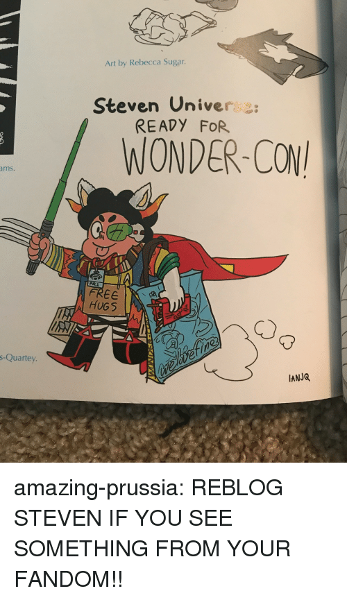 univer: Art by Rebecca Sugar.  Steven Univer  READY FOR  /WONDER-CON  ms.  FREE  l HUGS  s-Quartey  IANJQ  瓷  , amazing-prussia:  REBLOG STEVEN IF YOU SEE SOMETHING FROM YOUR FANDOM!!