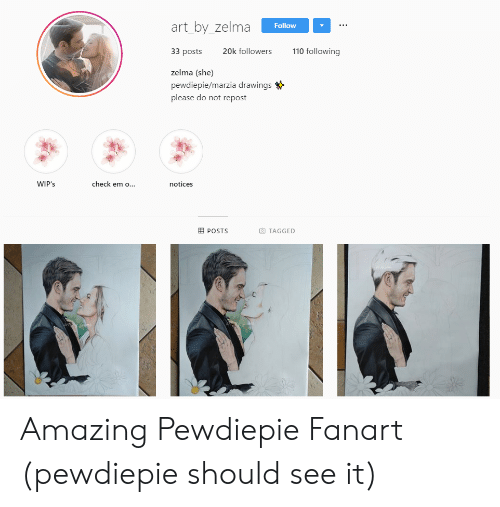 Drawings, Tagged, and Amazing: art_by_zelma  Follow  33 posts  110 following  20k followers  zelma (she)  pewdiepie/marzia drawings  please do not repost  check em o...  WIP's  notices  POSTS  TAGGED Amazing Pewdiepie Fanart (pewdiepie should see it)