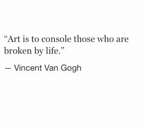 "Vincent van Gogh: ""Art is to console those who are  broken by life.""  Vincent Van Gogh"