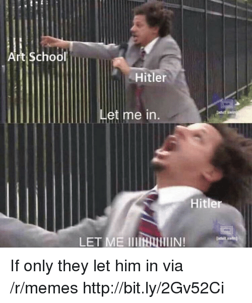 Memes, School, and Hitler: Art school  Hitler  Let me in  lasat  Hitler  LET ME IIN If only they let him in via /r/memes http://bit.ly/2Gv52Ci