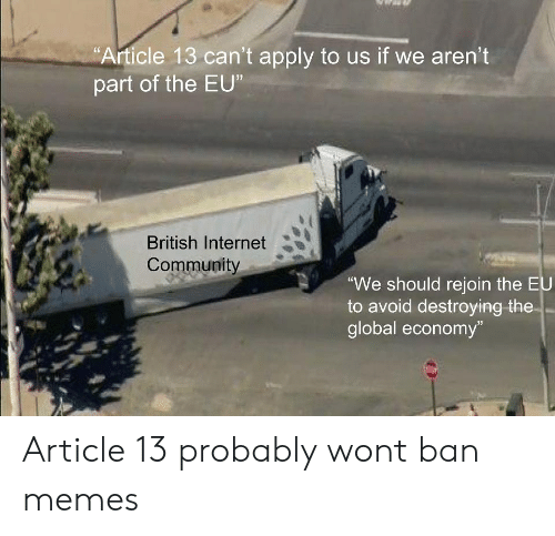 """Community, Internet, and Memes: Article 13 can't apply to us if we aren't  part of the EU  British Internet  Community  We should rejoin the EU  to avoid destroying the  global economy""""  13 Article 13 probably wont ban memes"""