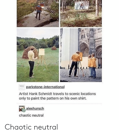 pattern: Artist Hank Schmidt travels to scenic locations  only to paint the pattern on his own shirt.  alexhursch  chaotic neutral Chaotic neutral