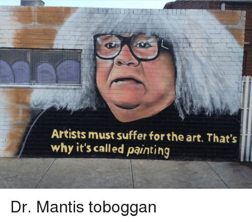 Im 14 & This Is Deep: Artists must suffer for the art. That's  why it's called painting Dr. Mantis toboggan