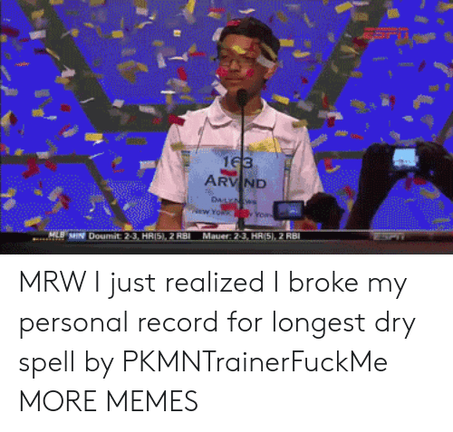 Dank, Memes, and Mlb: ARV ND  MLB MIN Doumit 2-3, HRI5), 2 RBI  Mauer: 2-3, HR/5),2 RB MRW I just realized I broke my personal record for longest dry spell by PKMNTrainerFuckMe MORE MEMES