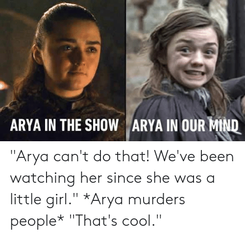 "thats cool: ARYA IN THE SHOW ARYA IN OUR-Mu ""Arya can't do that! We've been watching her since she was a little girl.""   *Arya murders people*   ""That's cool."""