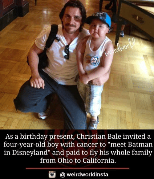 "Batman, Birthday, and Disneyland: As a birthday present, Christian Bale invited a  four-year-old boy with cancer to ""meet Batman  in Disneyland"" and paid to fly his whole family  from Ohio to California,  酉  @ weirdworldinsta"